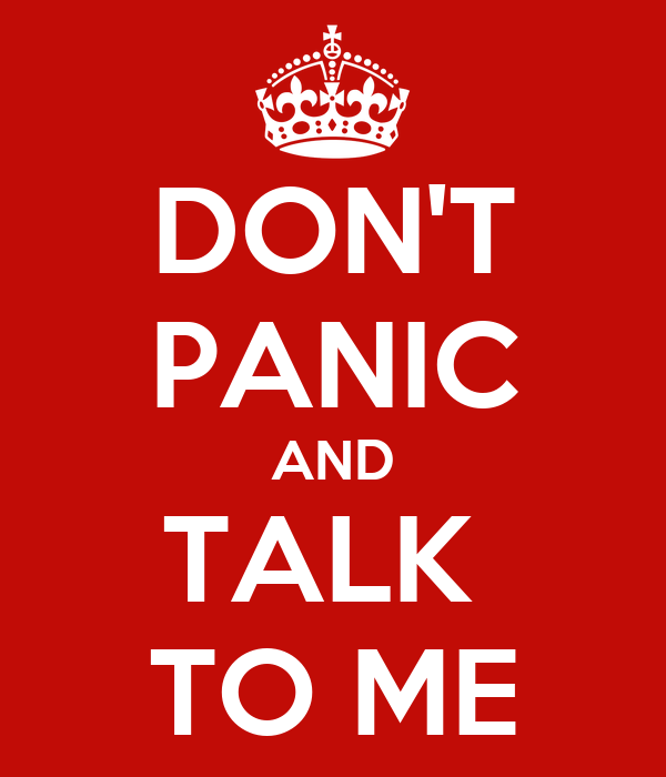 DON'T PANIC AND TALK  TO ME