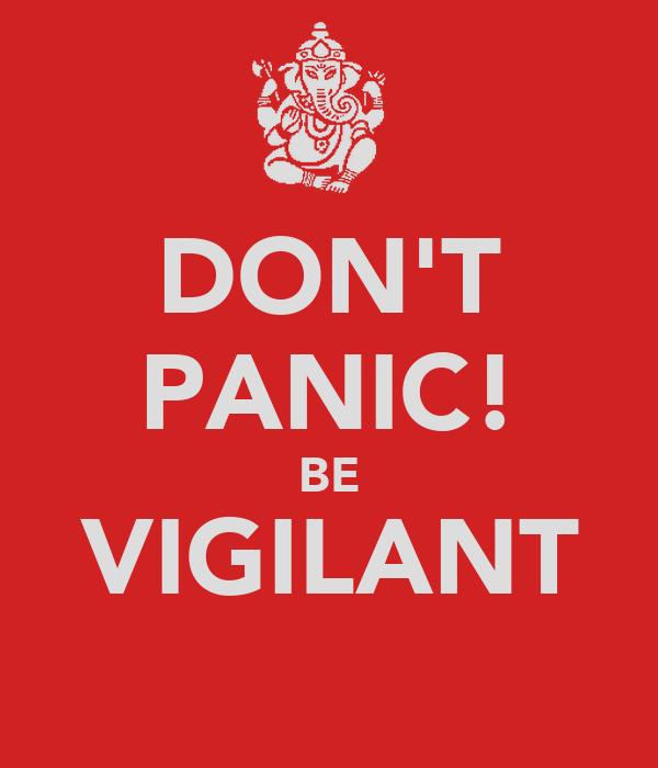 DON'T PANIC! BE VIGILANT