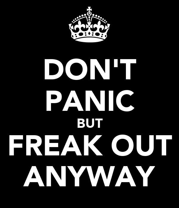 DON'T PANIC BUT FREAK OUT ANYWAY