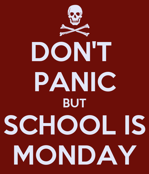DON'T  PANIC BUT SCHOOL IS MONDAY