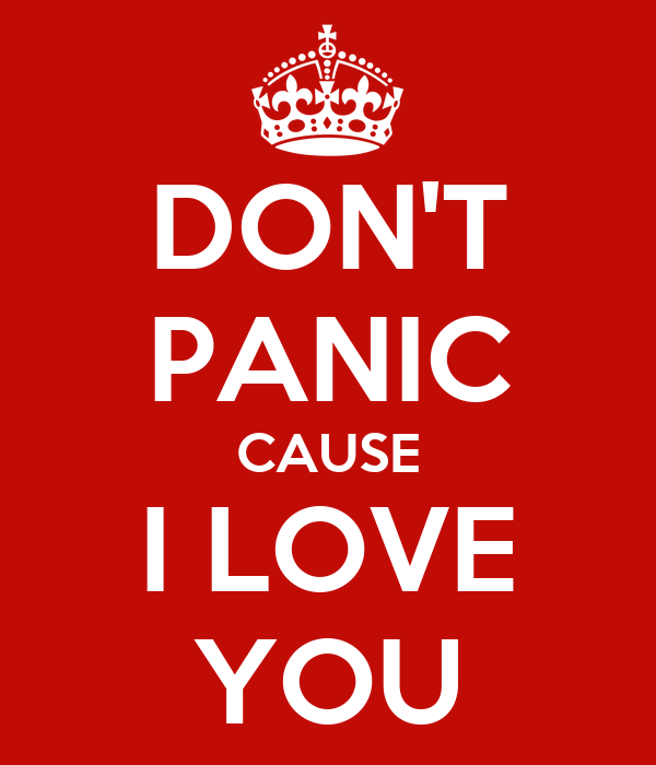 DON'T PANIC CAUSE I LOVE YOU