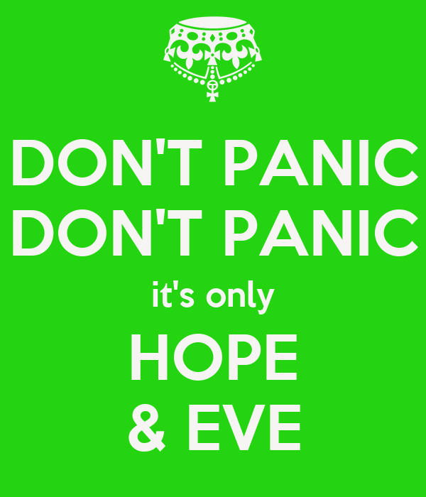 DON'T PANIC DON'T PANIC it's only HOPE & EVE