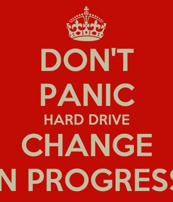 DON'T PANIC HARD DRIVE CHANGE IN PROGRESS