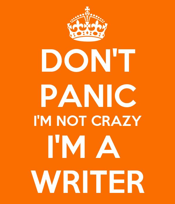 DON'T PANIC I'M NOT CRAZY I'M A  WRITER
