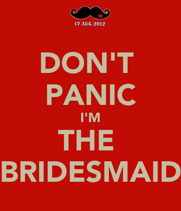 DON'T  PANIC I'M THE  BRIDESMAID