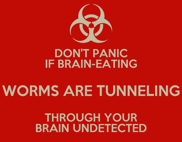 DON'T PANIC IF BRAIN-EATING WORMS ARE TUNNELING THROUGH YOUR BRAIN UNDETECTED