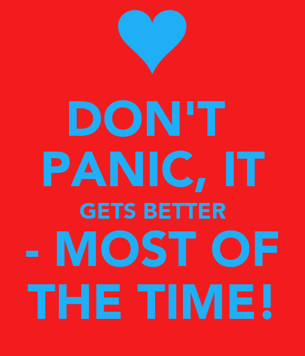 DON'T  PANIC, IT GETS BETTER - MOST OF THE TIME!