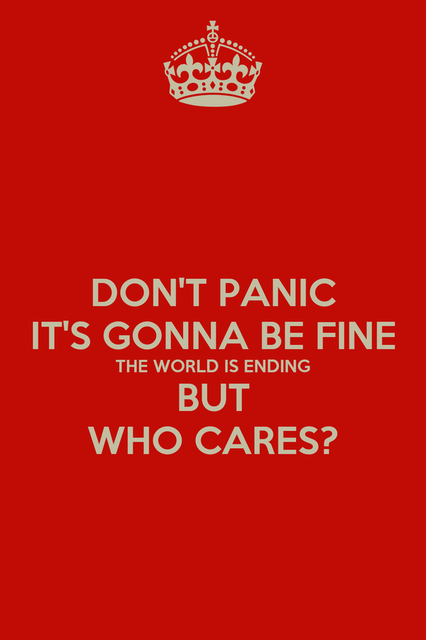 DON'T PANIC IT'S GONNA BE FINE THE WORLD IS ENDING BUT WHO CARES?