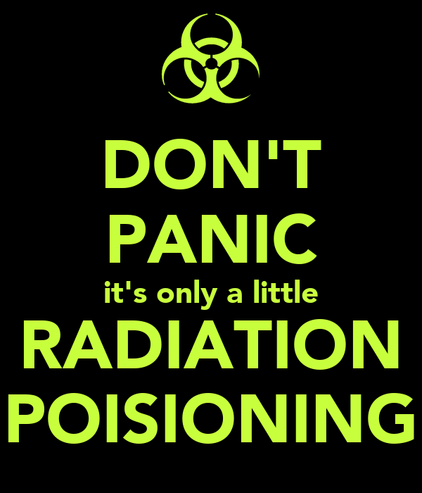 DON'T PANIC it's only a little RADIATION POISIONING