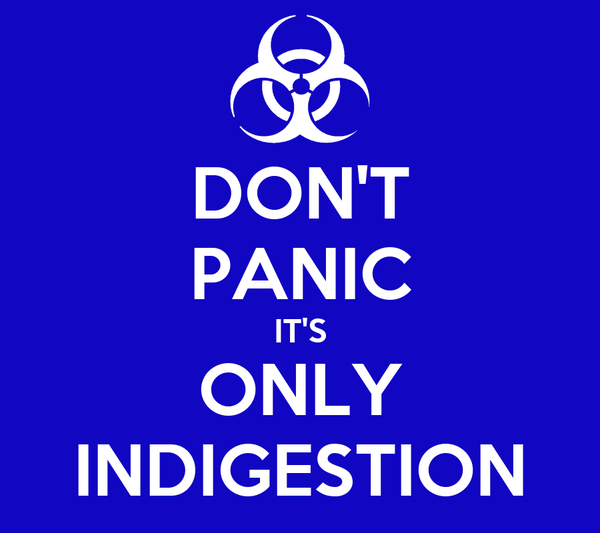 DON'T PANIC IT'S ONLY INDIGESTION