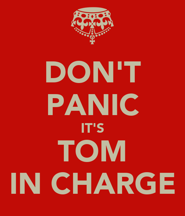 DON'T PANIC IT'S TOM IN CHARGE