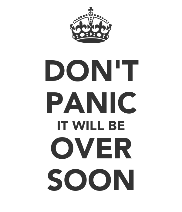 DON'T PANIC IT WILL BE OVER SOON