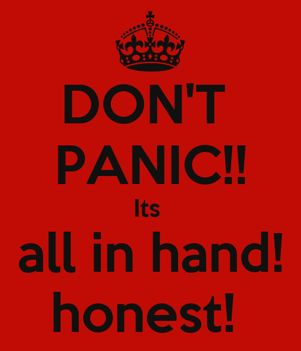 DON'T  PANIC!! Its  all in hand! honest!