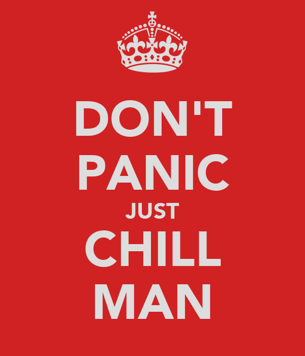 DON'T PANIC JUST CHILL MAN