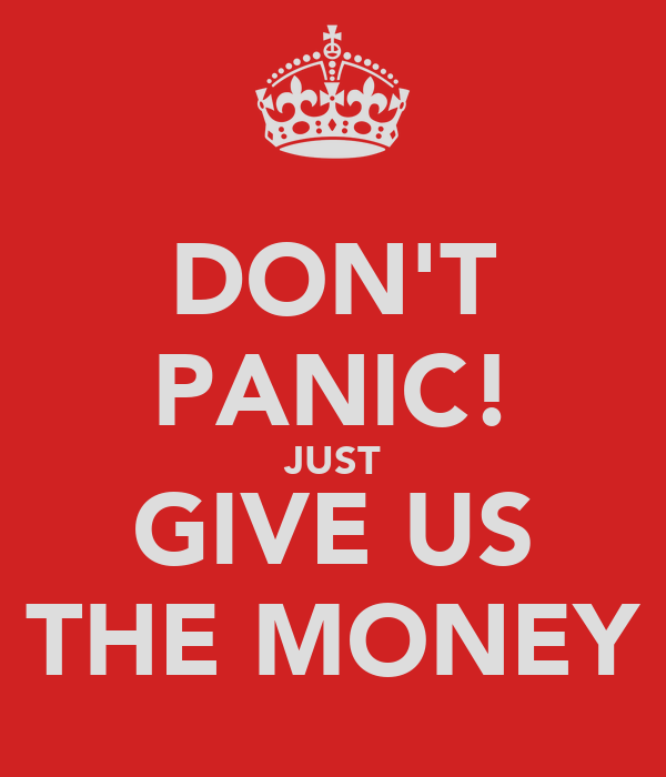 DON'T PANIC! JUST GIVE US THE MONEY
