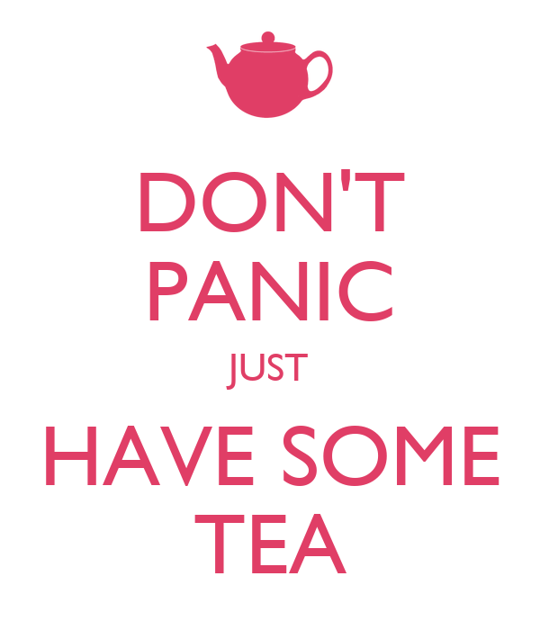 DON'T PANIC JUST HAVE SOME TEA