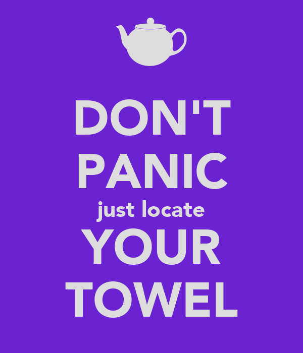 DON'T PANIC just locate YOUR TOWEL