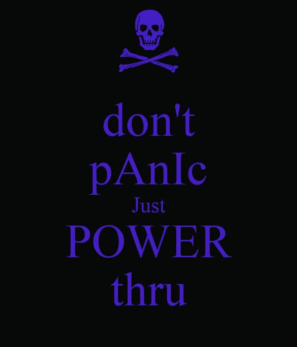 don't pAnIc Just POWER thru