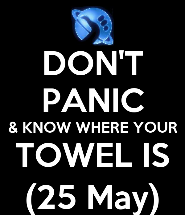 DON'T PANIC & KNOW WHERE YOUR TOWEL IS (25 May)
