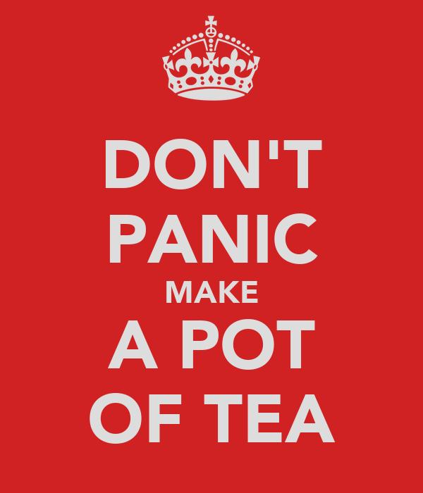 DON'T PANIC MAKE A POT OF TEA