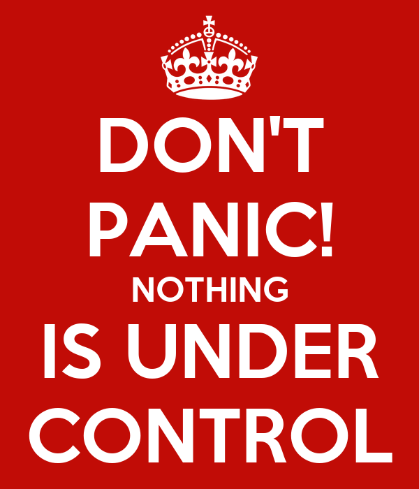 DON'T PANIC! NOTHING IS UNDER CONTROL