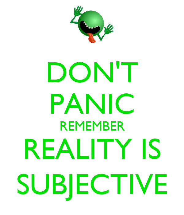 DON'T PANIC REMEMBER REALITY IS SUBJECTIVE