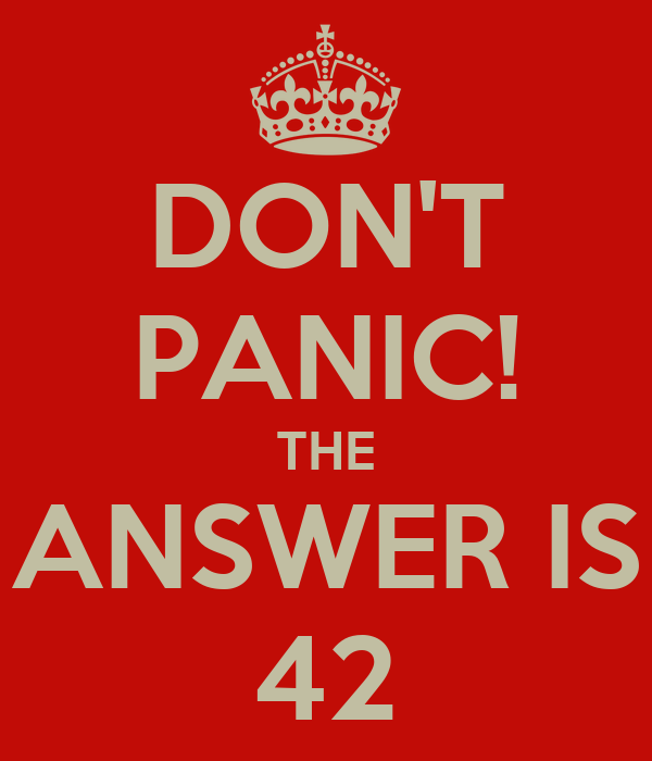 DON'T PANIC! THE ANSWER IS 42
