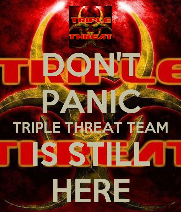 DON'T PANIC TRIPLE THREAT TEAM IS STILL HERE