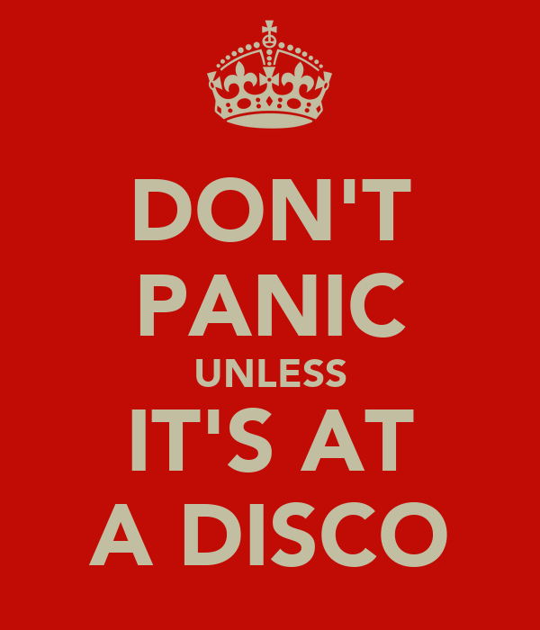 DON'T PANIC UNLESS IT'S AT A DISCO