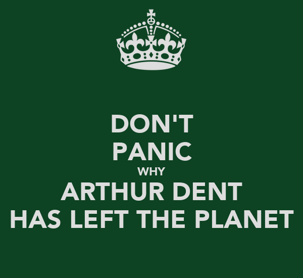 DON'T PANIC WHY ARTHUR DENT HAS LEFT THE PLANET