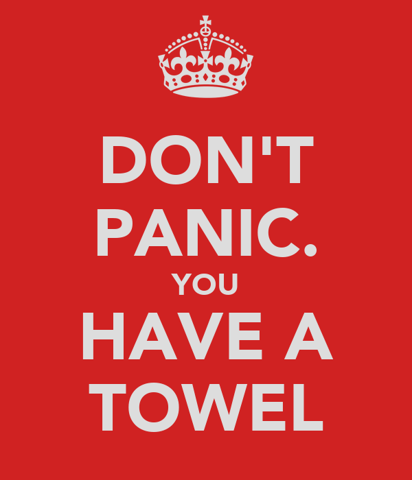 DON'T PANIC. YOU HAVE A TOWEL