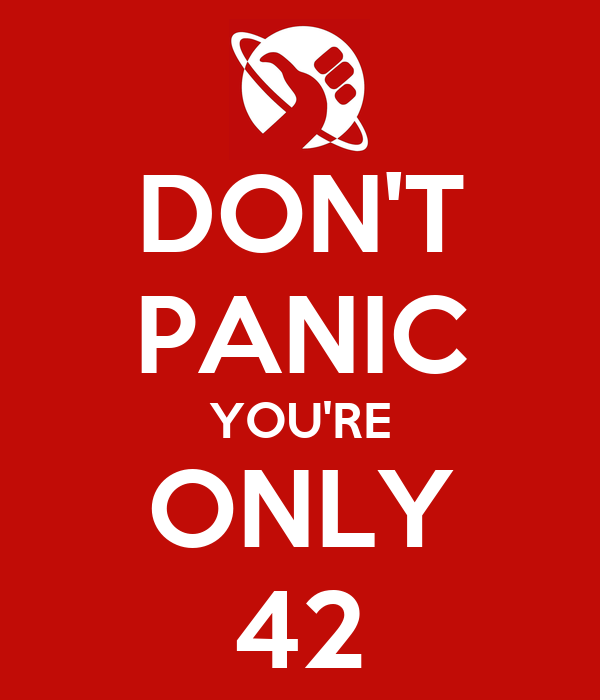 DON'T PANIC YOU'RE ONLY 42
