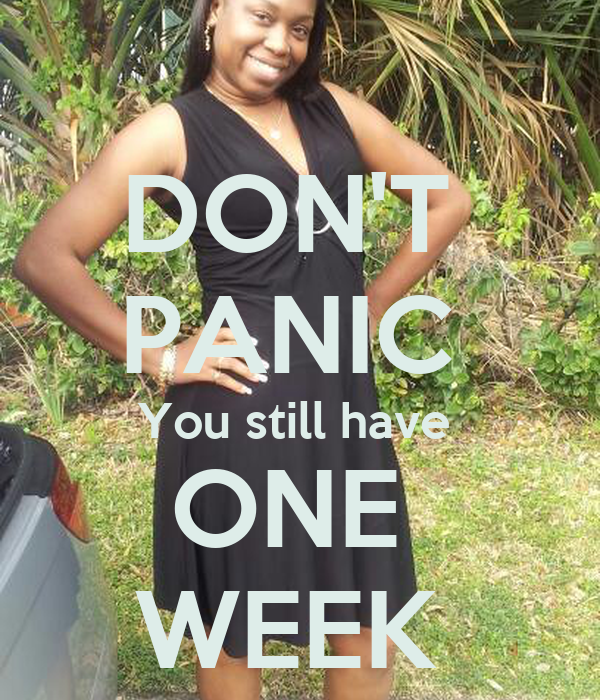 DON'T  PANIC  You still have  ONE  WEEK