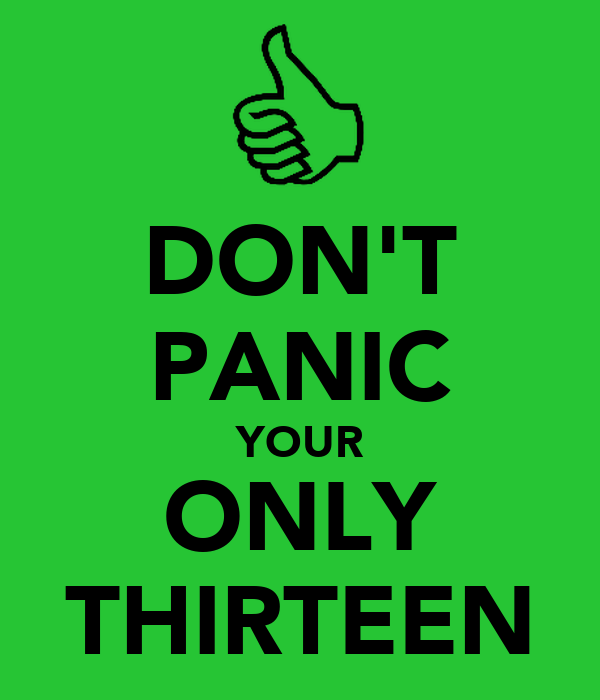 DON'T PANIC YOUR ONLY THIRTEEN