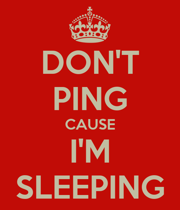 DON'T PING CAUSE I'M SLEEPING