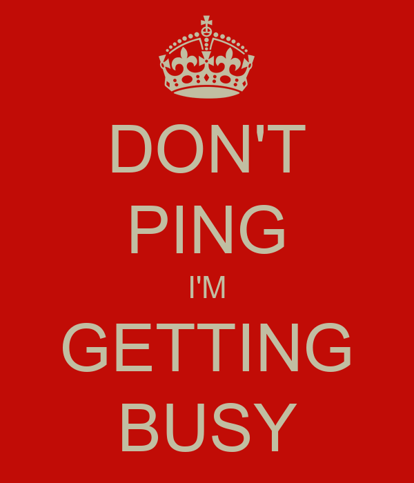 DON'T PING I'M GETTING BUSY