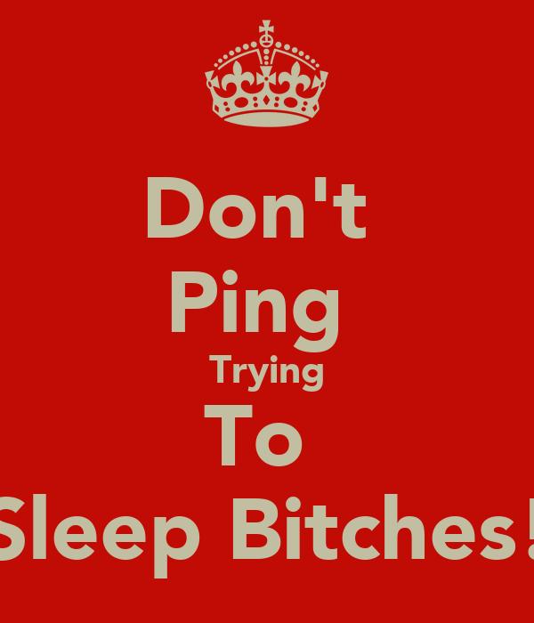 Don't  Ping  Trying To  Sleep Bitches!