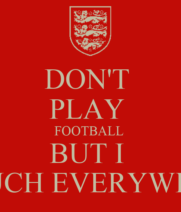 DON'T  PLAY  FOOTBALL  BUT I     TOUCH EVERYWHERE