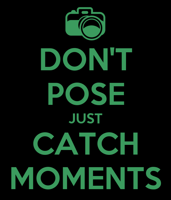 DON'T POSE JUST CATCH MOMENTS