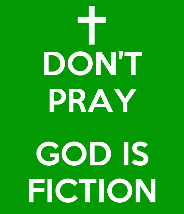 DON'T PRAY  GOD IS FICTION