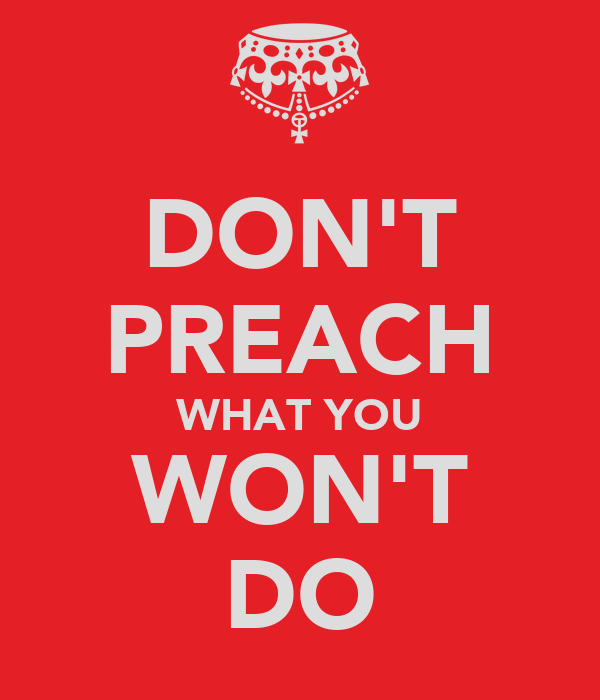 DON'T PREACH WHAT YOU WON'T DO