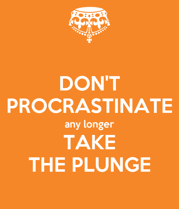 DON'T PROCRASTINATE any longer TAKE THE PLUNGE