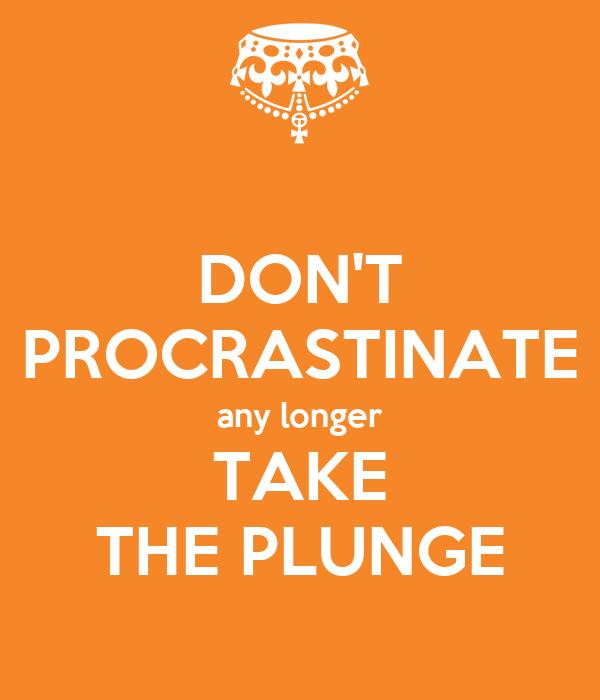 DON'T PROCRASTINATE any longer TAKE THE PLUNGE