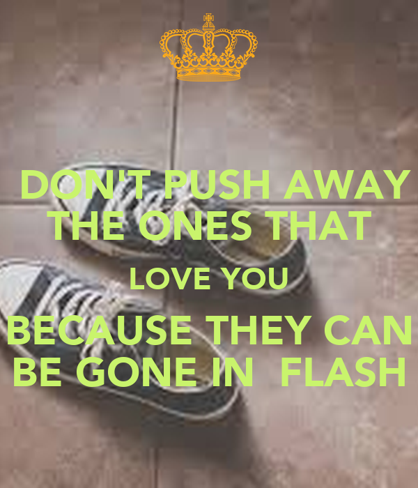 DON'T PUSH AWAY THE ONES THAT LOVE YOU BECAUSE THEY CAN BE GONE IN  FLASH