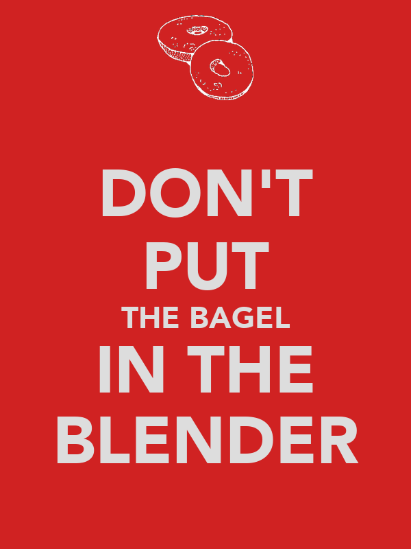 DON'T PUT THE BAGEL IN THE BLENDER