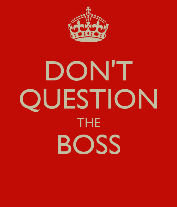 DON'T QUESTION THE BOSS