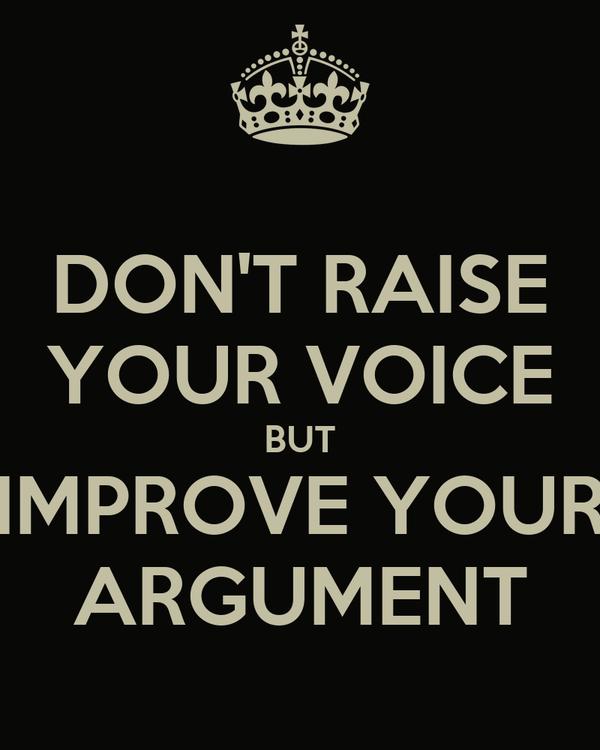 DON'T RAISE YOUR VOICE BUT IMPROVE YOUR ARGUMENT