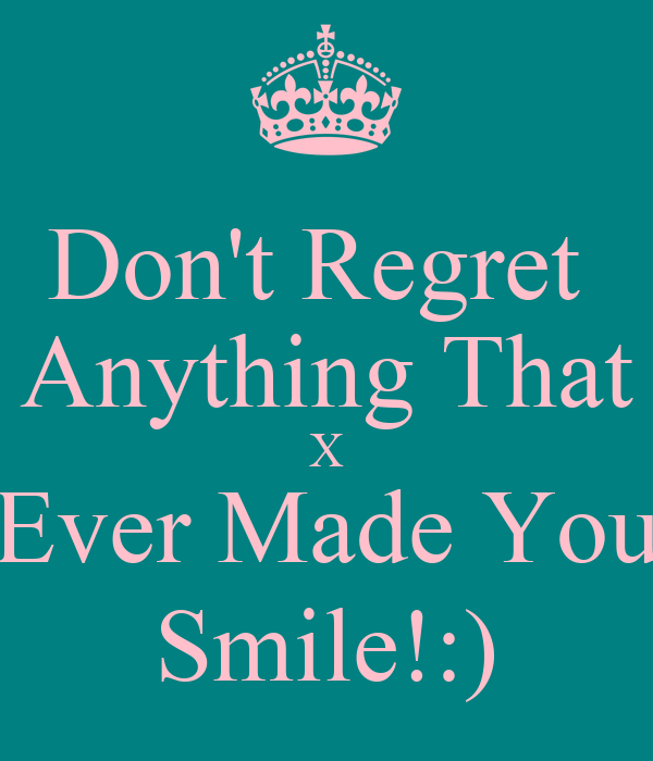 Don't Regret  Anything That X Ever Made You Smile!:)