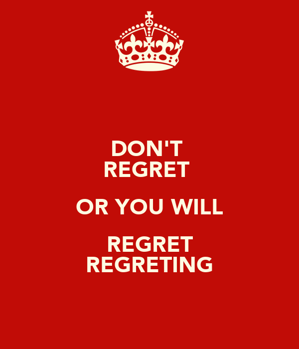 DON'T  REGRET  OR YOU WILL REGRET REGRETING