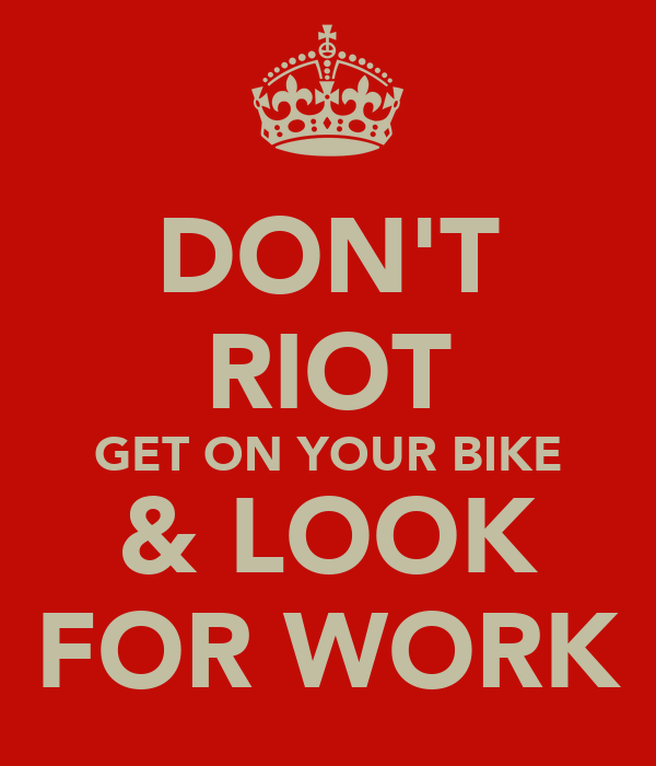 DON'T RIOT GET ON YOUR BIKE & LOOK FOR WORK